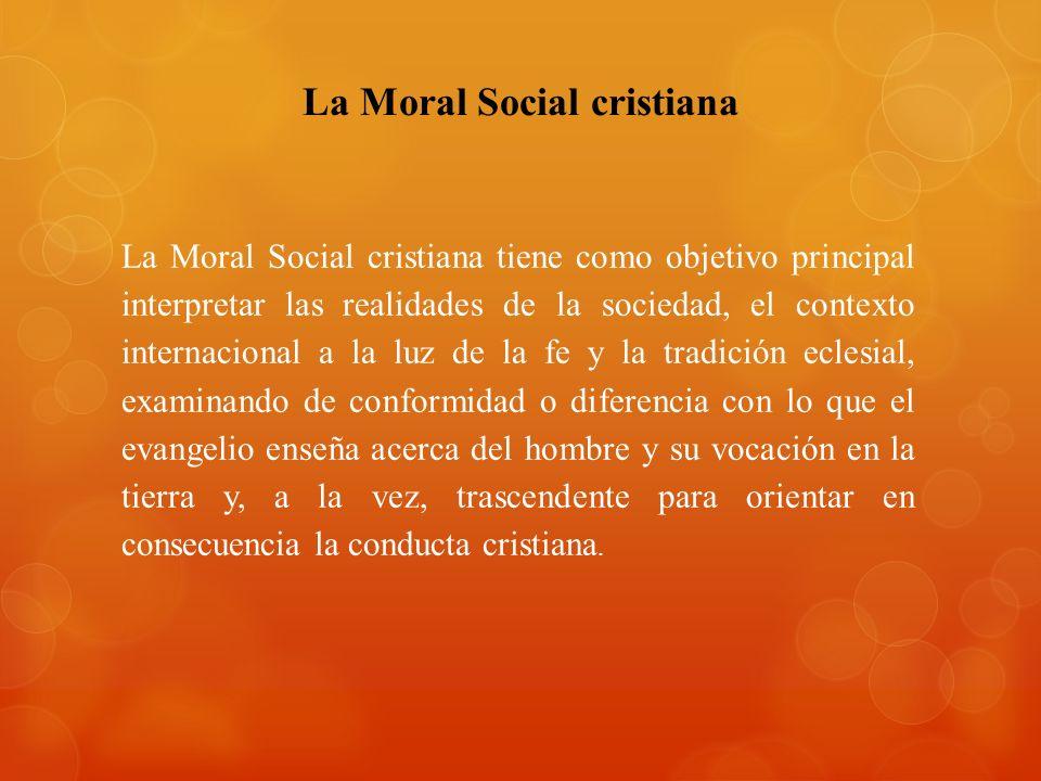 La Moral Social cristiana tiene como objetivo principal interpretar las realidades de la sociedad, el contexto internacional a la luz de la fe y la tr