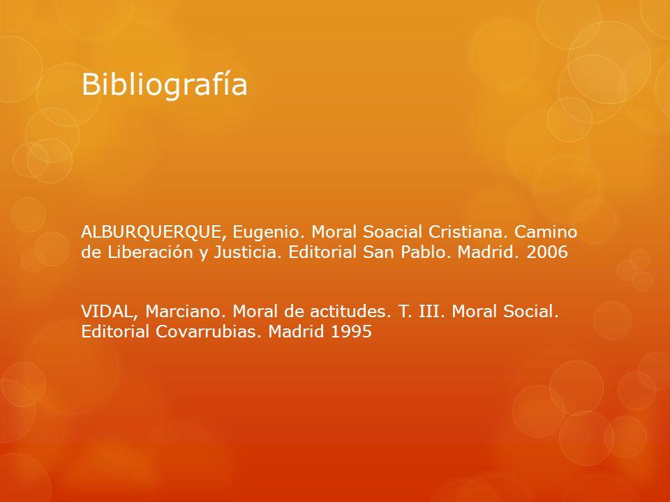 Bibliografía ALBURQUERQUE, Eugenio. Moral Soacial Cristiana. Camino de Liberación y Justicia. Editorial San Pablo. Madrid. 2006 VIDAL, Marciano. Moral