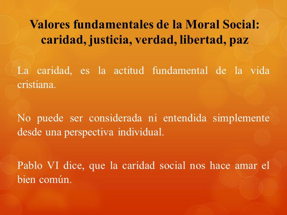Valores fundamentales de la Moral Social: caridad, justicia, verdad, libertad, paz La caridad, es la actitud fundamental de la vida cristiana. No pued