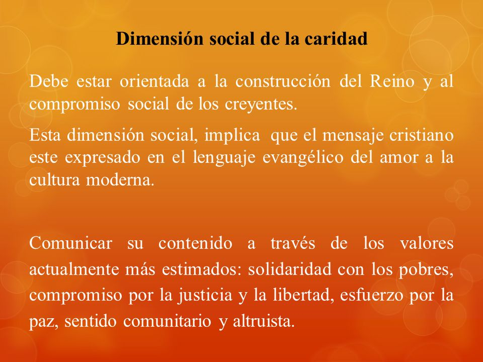 Dimensión social de la caridad Debe estar orientada a la construcción del Reino y al compromiso social de los creyentes. Esta dimensión social, implic