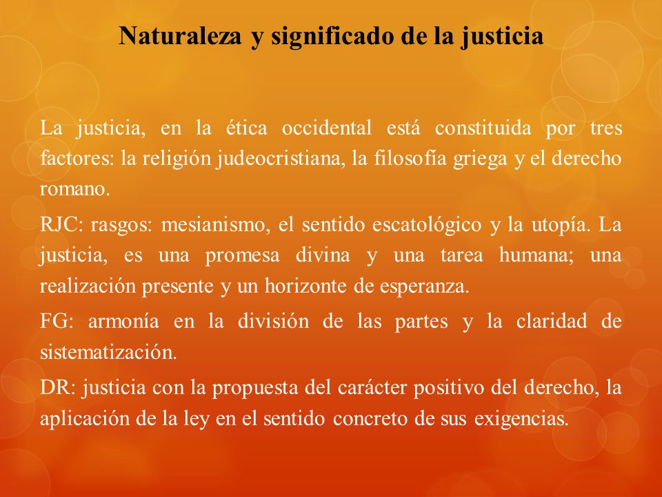 Naturaleza y significado de la justicia La justicia, en la ética occidental está constituida por tres factores: la religión judeocristiana, la filosofía griega y el derecho romano.