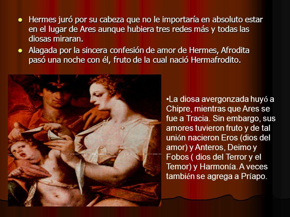 Hermes juró por su cabeza que no le importaría en absoluto estar en el lugar de Ares aunque hubiera tres redes más y todas las diosas miraran. Hermes