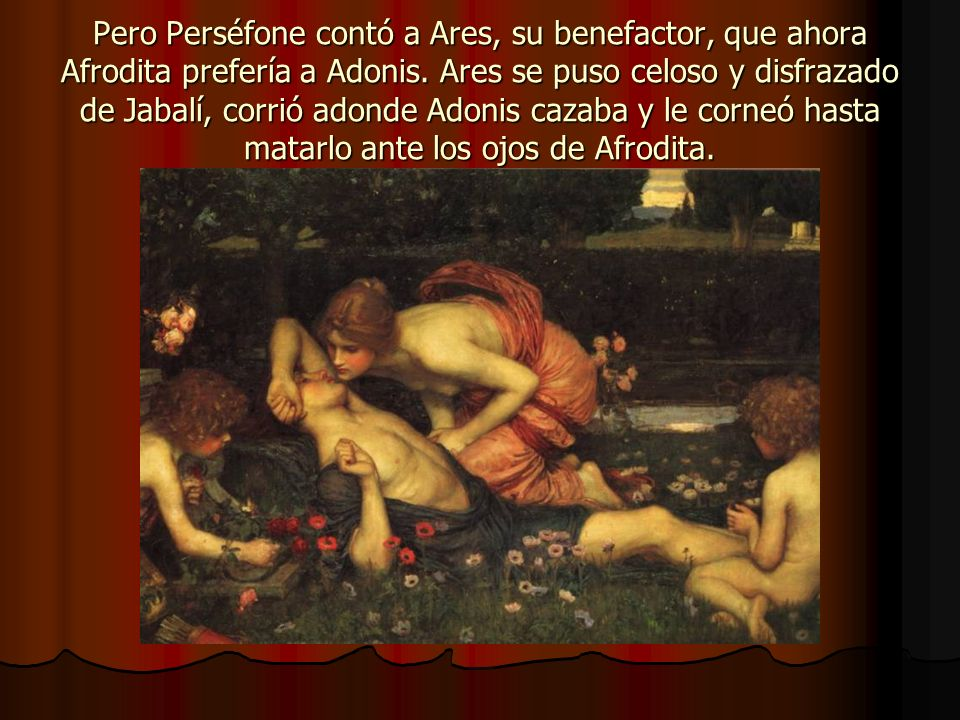 Pero Perséfone contó a Ares, su benefactor, que ahora Afrodita prefería a Adonis. Ares se puso celoso y disfrazado de Jabalí, corrió adonde Adonis caz