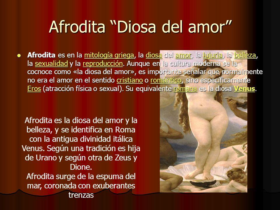 Afrodita Diosa del amor Afrodita es la diosa del amor y la belleza, y se identifica en Roma con la antigua divinidad itálica Venus. Según una tradició