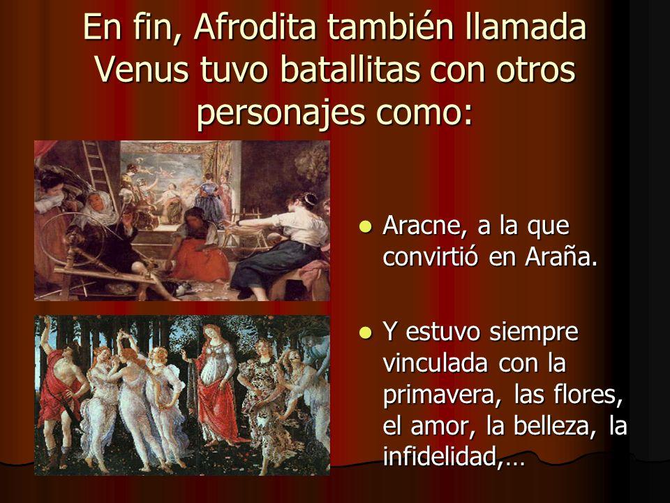 En fin, Afrodita también llamada Venus tuvo batallitas con otros personajes como: Aracne, a la que convirtió en Araña. Aracne, a la que convirtió en A