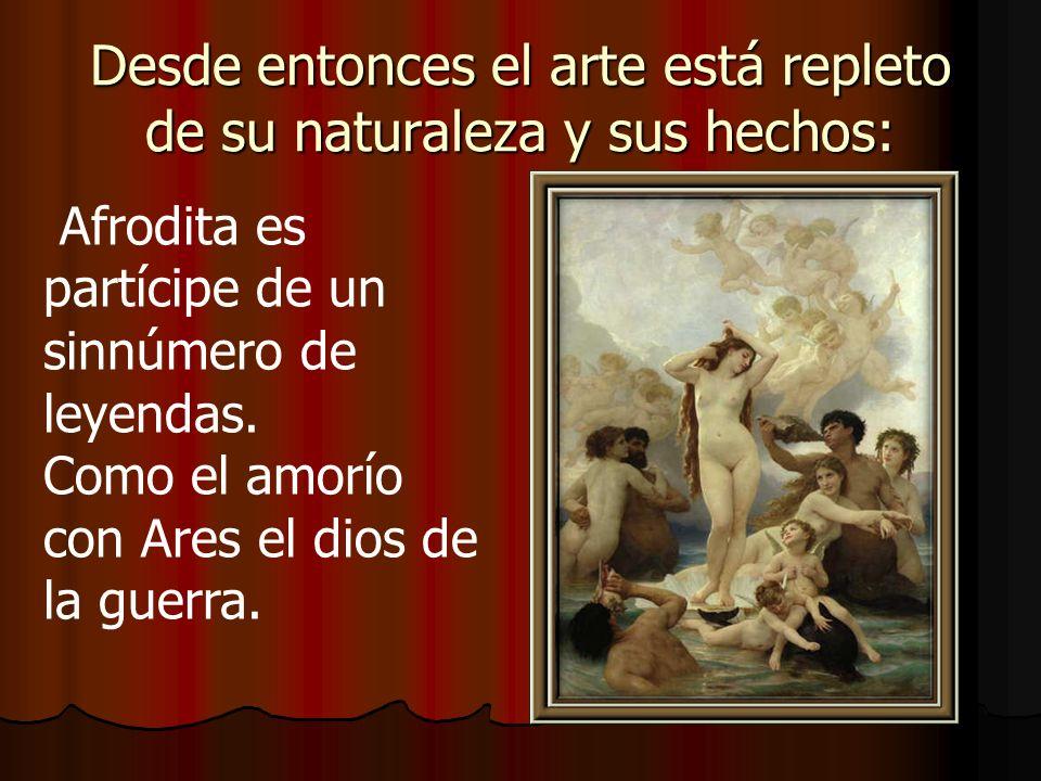 Desde entonces el arte está repleto de su naturaleza y sus hechos: Afrodita es partícipe de un sinnúmero de leyendas. Como el amorío con Ares el dios