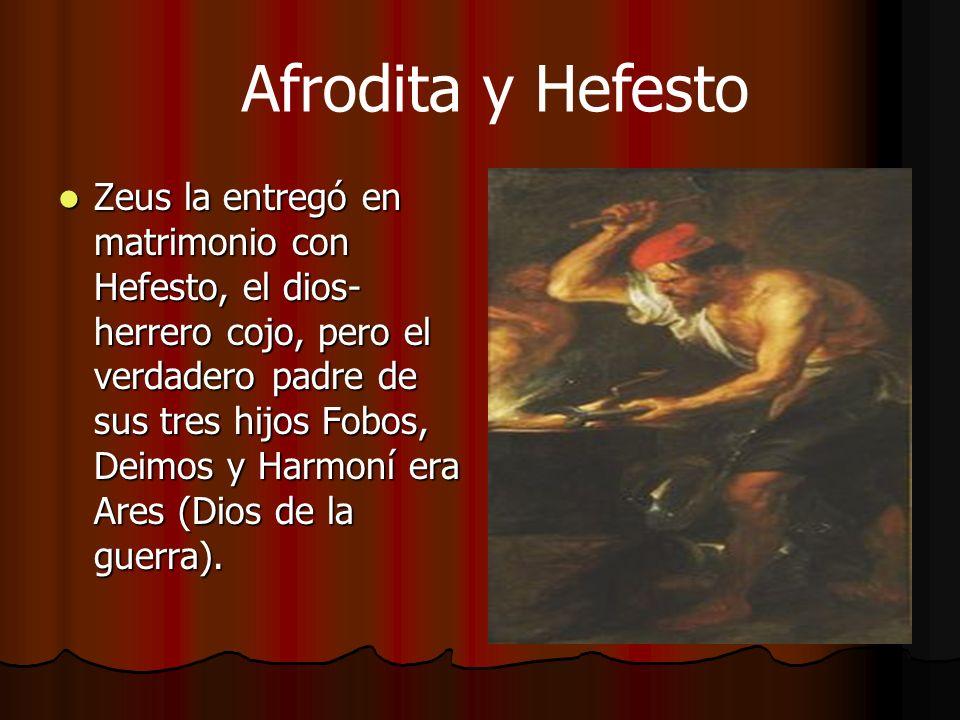 Afrodita y Hefesto Zeus la entregó en matrimonio con Hefesto, el dios- herrero cojo, pero el verdadero padre de sus tres hijos Fobos, Deimos y Harmoní