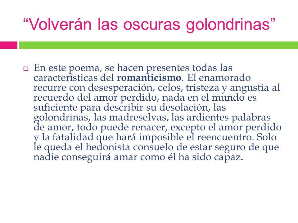 Volverán las oscuras golondrinas En este poema, se hacen presentes todas las características del romanticismo. El enamorado recurre con desesperación,