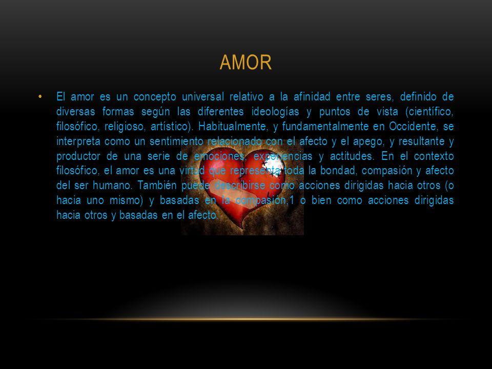 AMOR El amor es un concepto universal relativo a la afinidad entre seres, definido de diversas formas según las diferentes ideologías y puntos de vista (científico, filosófico, religioso, artístico).