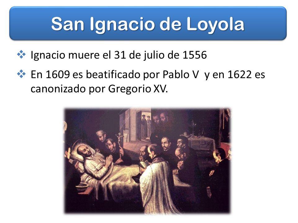 San Ignacio de Loyola Ignacio muere el 31 de julio de 1556 En 1609 es beatificado por Pablo V y en 1622 es canonizado por Gregorio XV.