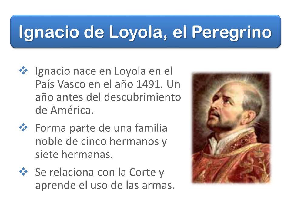 Ignacio nace en Loyola en el País Vasco en el año 1491.