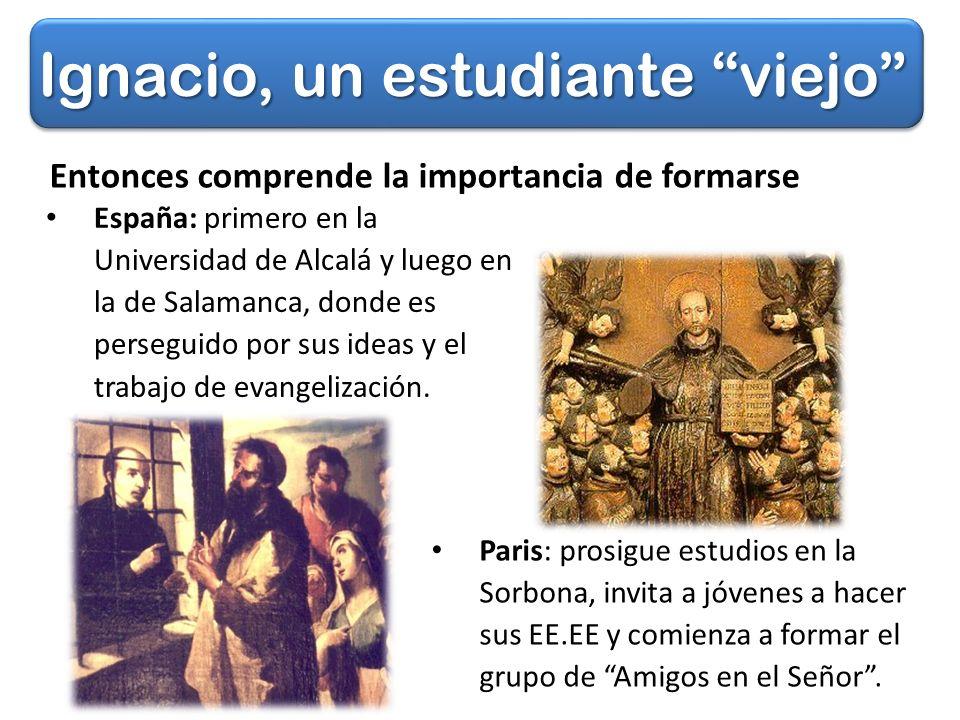 Ignacio, un estudiante viejo España: primero en la Universidad de Alcalá y luego en la de Salamanca, donde es perseguido por sus ideas y el trabajo de evangelización.