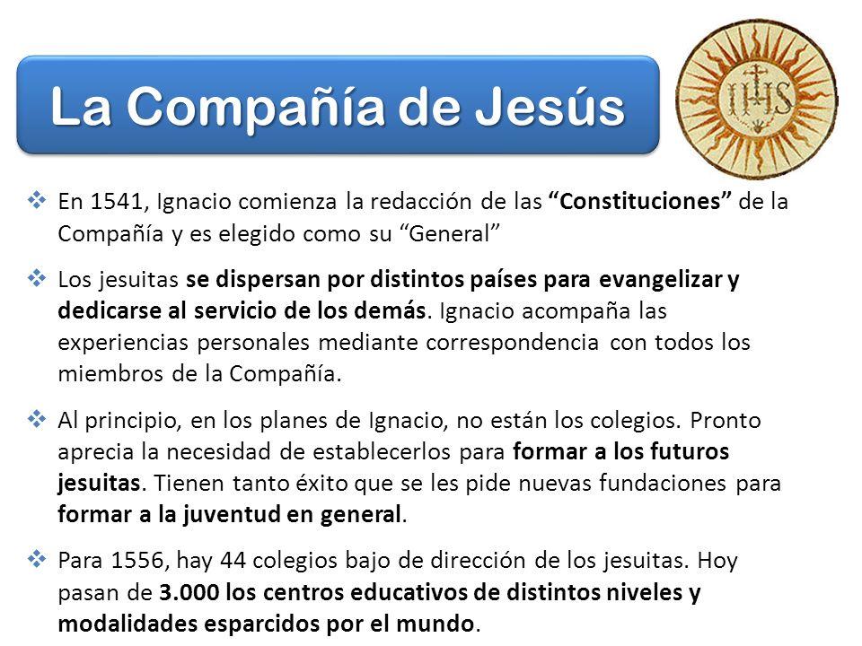 La Compañía de Jesús En 1541, Ignacio comienza la redacción de las Constituciones de la Compañía y es elegido como su General Los jesuitas se dispersan por distintos países para evangelizar y dedicarse al servicio de los demás.