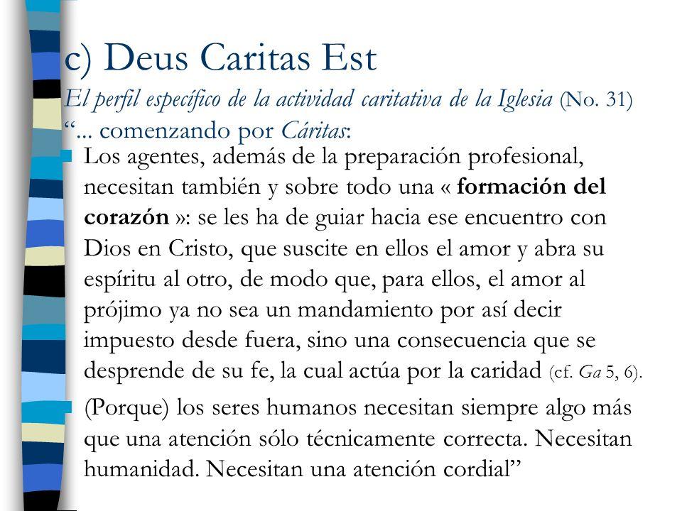 c) Deus Caritas Est El perfil específico de la actividad caritativa de la Iglesia (No. 31)... comenzando por Cáritas: Los agentes, además de la prepar