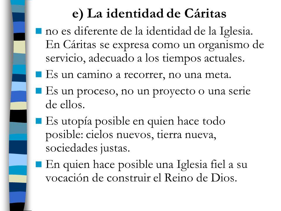 e) La identidad de Cáritas no es diferente de la identidad de la Iglesia. En Cáritas se expresa como un organismo de servicio, adecuado a los tiempos