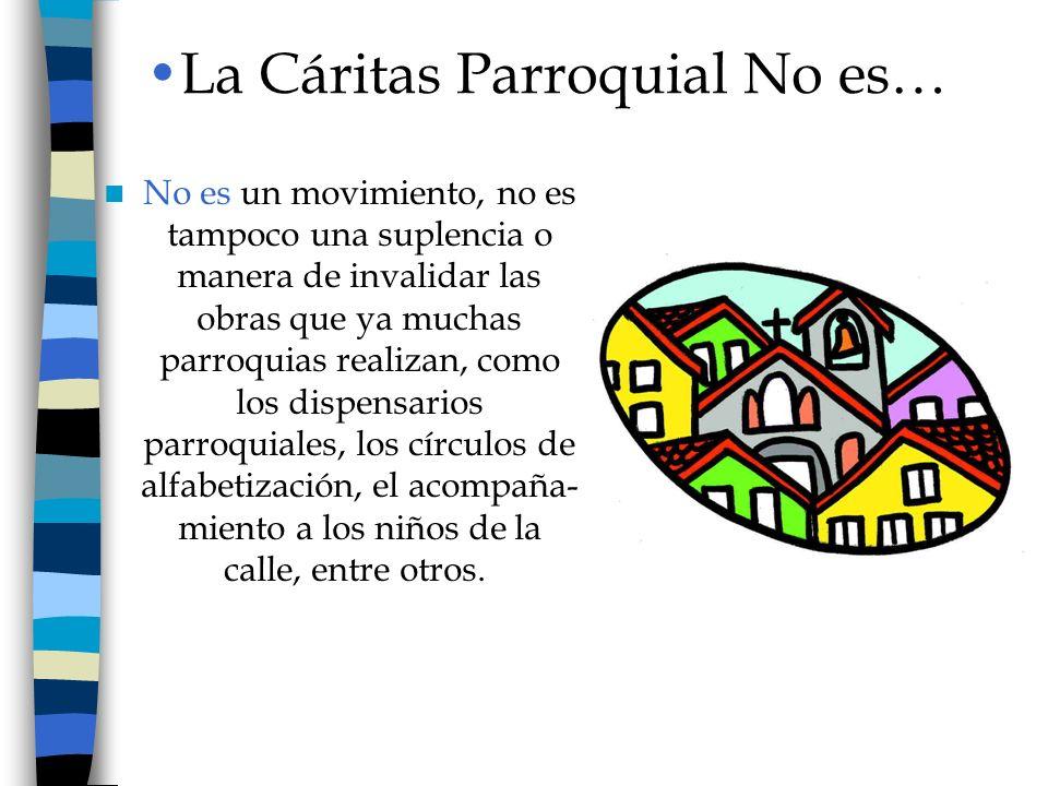 La Cáritas Parroquial No es… No es un movimiento, no es tampoco una suplencia o manera de invalidar las obras que ya muchas parroquias realizan, como