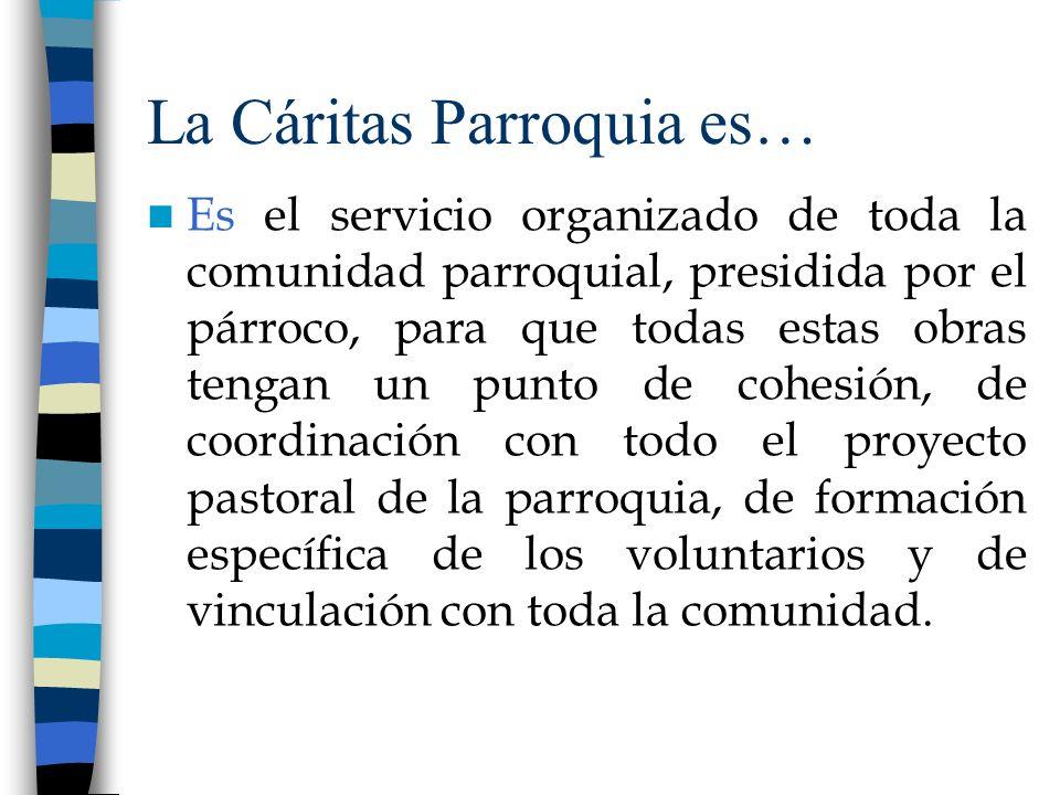 La Cáritas Parroquia es… Es el servicio organizado de toda la comunidad parroquial, presidida por el párroco, para que todas estas obras tengan un pun