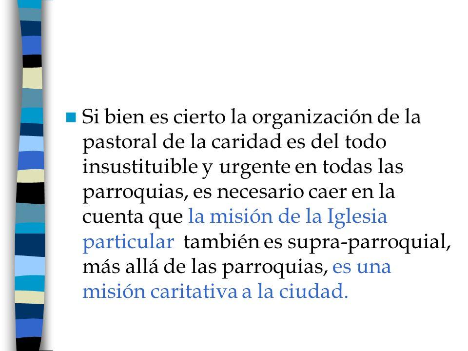 Si bien es cierto la organización de la pastoral de la caridad es del todo insustituible y urgente en todas las parroquias, es necesario caer en la cu
