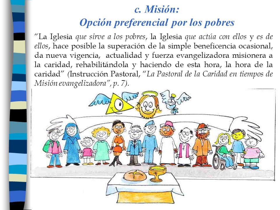 c. Misión: Opción preferencial por los pobres La Iglesia que sirve a los pobres, la Iglesia que actúa con ellos y es de ellos, hace posible la superac