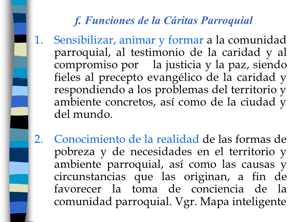 f. Funciones de la Cáritas Parroquial 1.Sensibilizar, animar y formar a la comunidad parroquial, al testimonio de la caridad y al compromiso por la ju