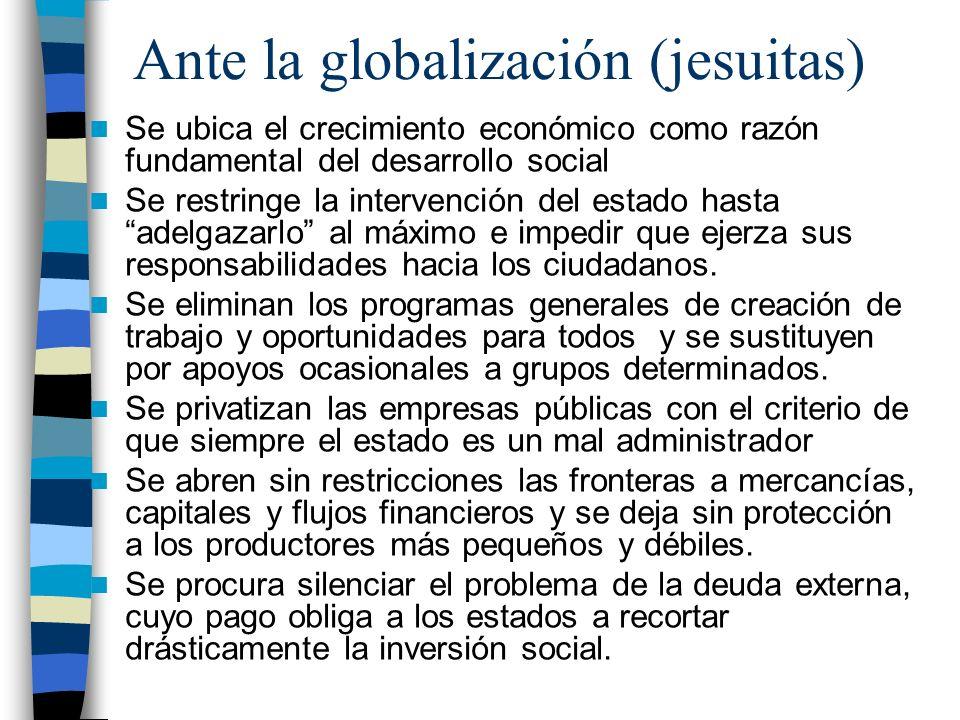 Ante la globalización (jesuitas) Se ubica el crecimiento económico como razón fundamental del desarrollo social Se restringe la intervención del estad