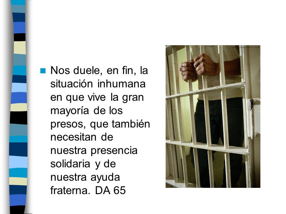 Nos duele, en fin, la situación inhumana en que vive la gran mayoría de los presos, que también necesitan de nuestra presencia solidaria y de nuestra