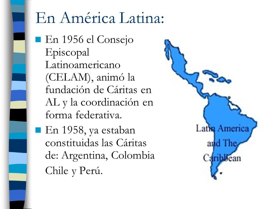 En América Latina: En 1956 el Consejo Episcopal Latinoamericano (CELAM), animó la fundación de Cáritas en AL y la coordinación en forma federativa. En