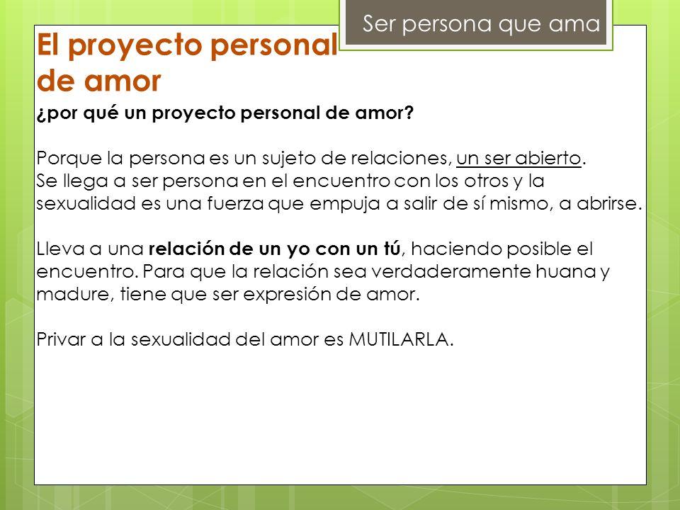 Ser persona que ama El proyecto personal de amor ¿por qué un proyecto personal de amor? Porque la persona es un sujeto de relaciones, un ser abierto.