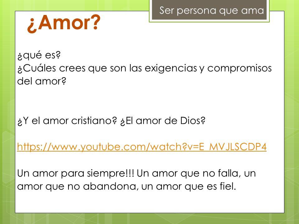 Ser persona que ama ¿Amor? ¿qué es? ¿Cuáles crees que son las exigencias y compromisos del amor? ¿Y el amor cristiano? ¿El amor de Dios? https://www.y
