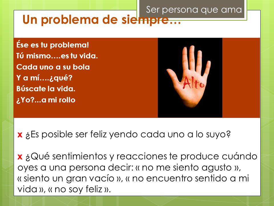 Ser persona que ama Un problema de siempre… Ése es tu problema! Tú mismo….es tu vida. Cada uno a su bola Y a mí….¿qué? Búscate la vida. ¿Yo?...a mi ro