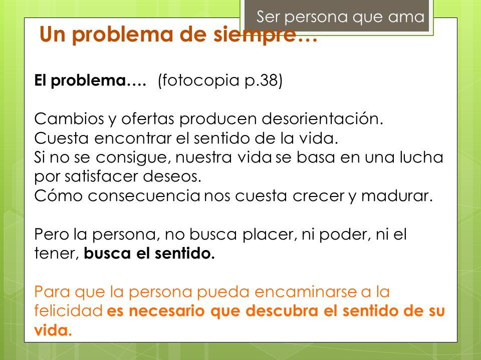Ser persona que ama Un problema de siempre… El problema…. (fotocopia p.38) Cambios y ofertas producen desorientación. Cuesta encontrar el sentido de l