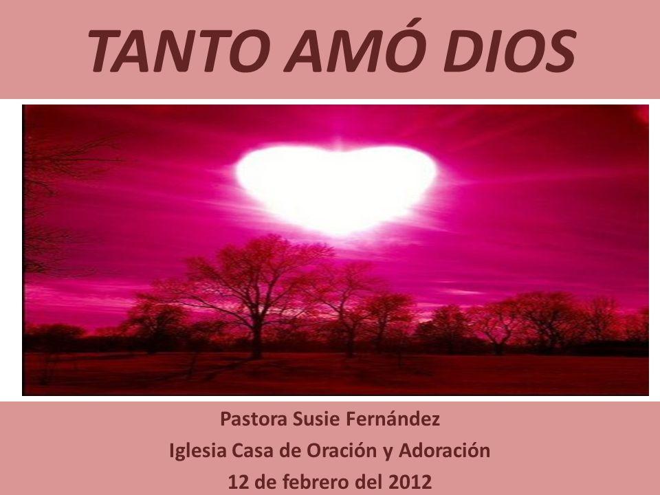 TANTO AMÓ DIOS Pastora Susie Fernández Iglesia Casa de Oración y Adoración 12 de febrero del 2012