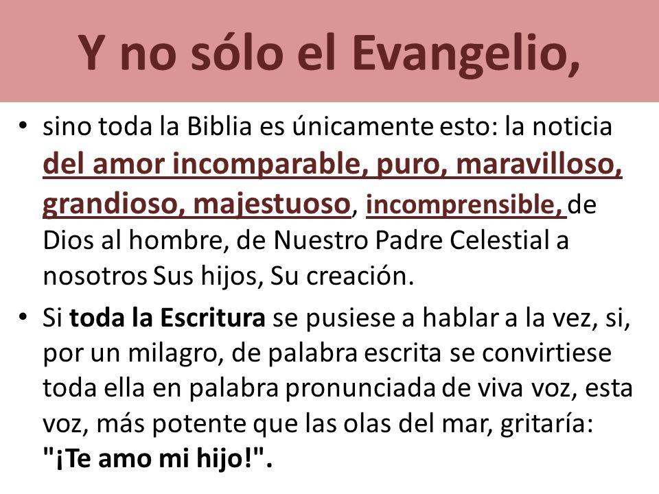 Y no sólo el Evangelio, sino toda la Biblia es únicamente esto: la noticia del amor incomparable, puro, maravilloso, grandioso, majestuoso, incomprens