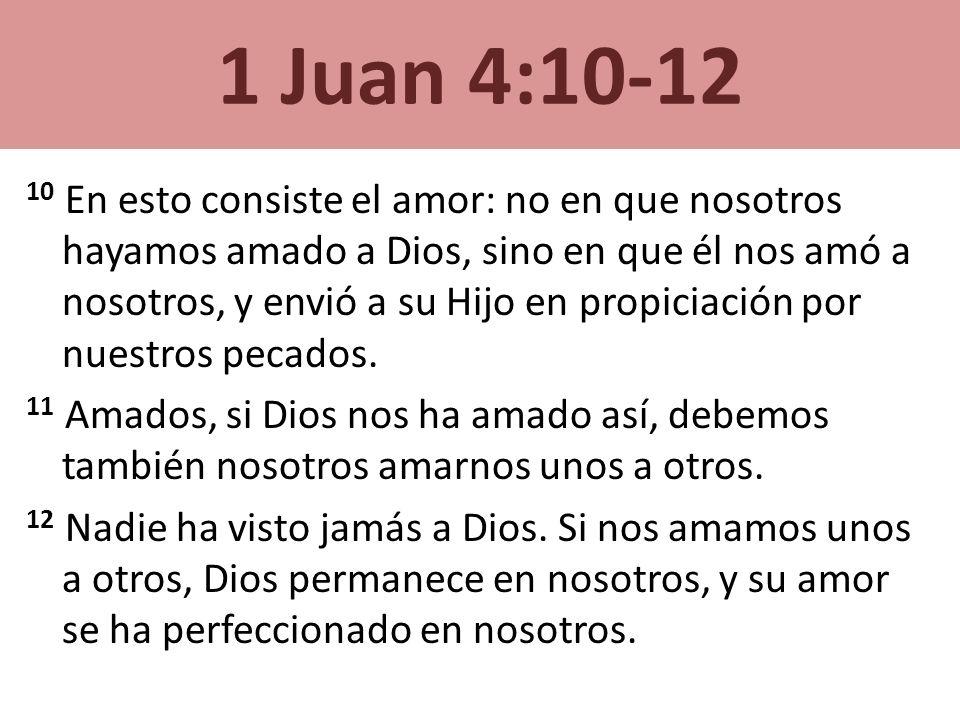 1 Juan 4:10-12 10 En esto consiste el amor: no en que nosotros hayamos amado a Dios, sino en que él nos amó a nosotros, y envió a su Hijo en propiciac