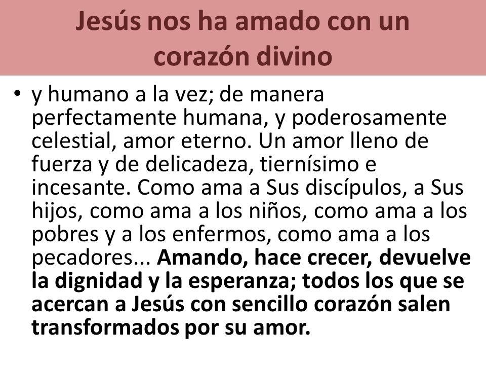 Jesús nos ha amado con un corazón divino y humano a la vez; de manera perfectamente humana, y poderosamente celestial, amor eterno. Un amor lleno de f