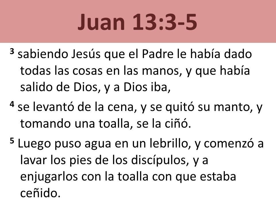Juan 13:3-5 3 sabiendo Jesús que el Padre le había dado todas las cosas en las manos, y que había salido de Dios, y a Dios iba, 4 se levantó de la cen