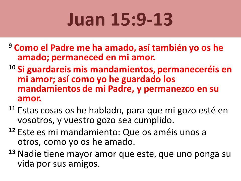 Juan 15:9-13 9 Como el Padre me ha amado, así también yo os he amado; permaneced en mi amor. 10 Si guardareis mis mandamientos, permaneceréis en mi am