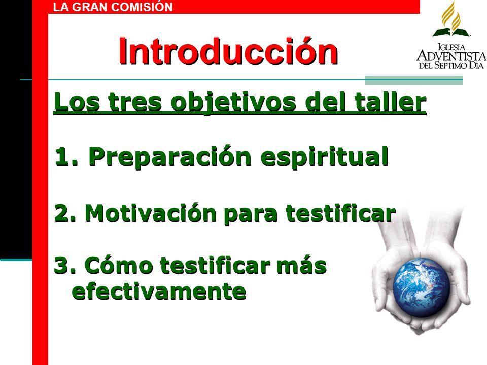 Introducción LA GRAN COMISIÓN Los tres objetivos del taller 1. Preparación espiritual 2. Motivación para testificar 3. Cómo testificar más efectivamen