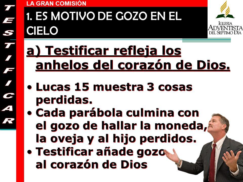 LA GRAN COMISIÓN a) Testificar refleja los anhelos del corazón de Dios. Lucas 15 muestra 3 cosas perdidas. Cada parábola culmina con el gozo de hallar