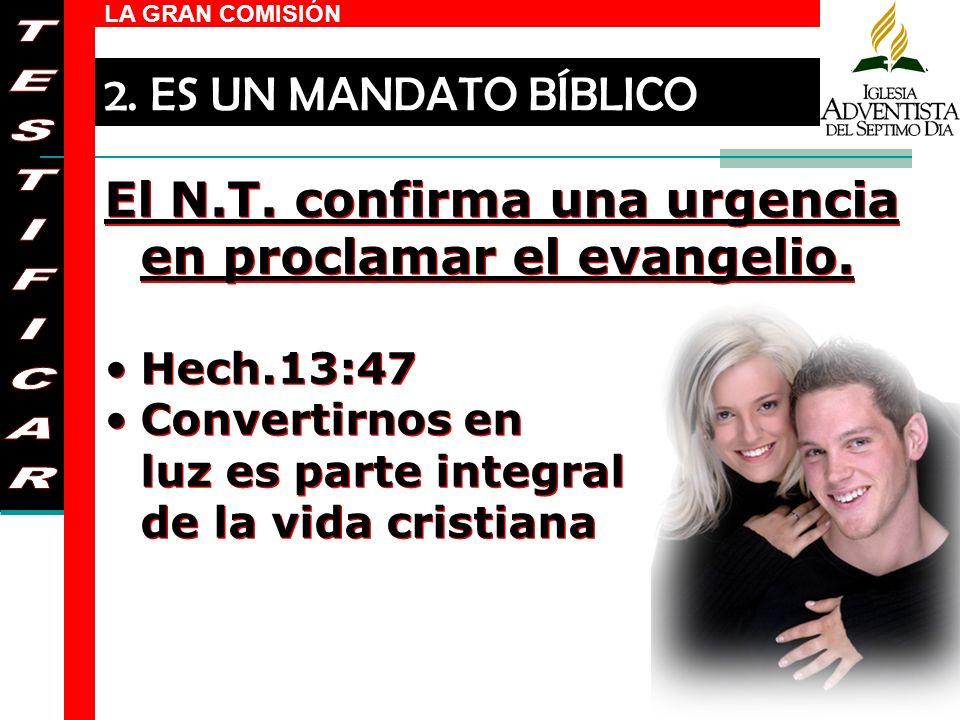 LA GRAN COMISIÓN El N.T. confirma una urgencia en proclamar el evangelio. Hech.13:47 Convertirnos en luz es parte integral de la vida cristiana El N.T