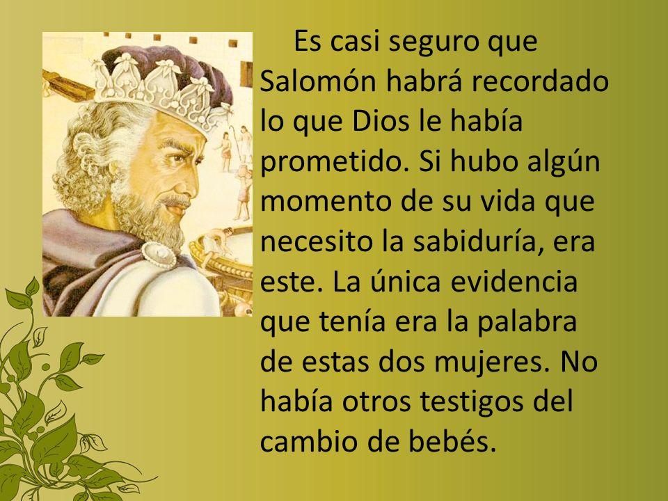 Es casi seguro que Salomón habrá recordado lo que Dios le había prometido. Si hubo algún momento de su vida que necesito la sabiduría, era este. La ún