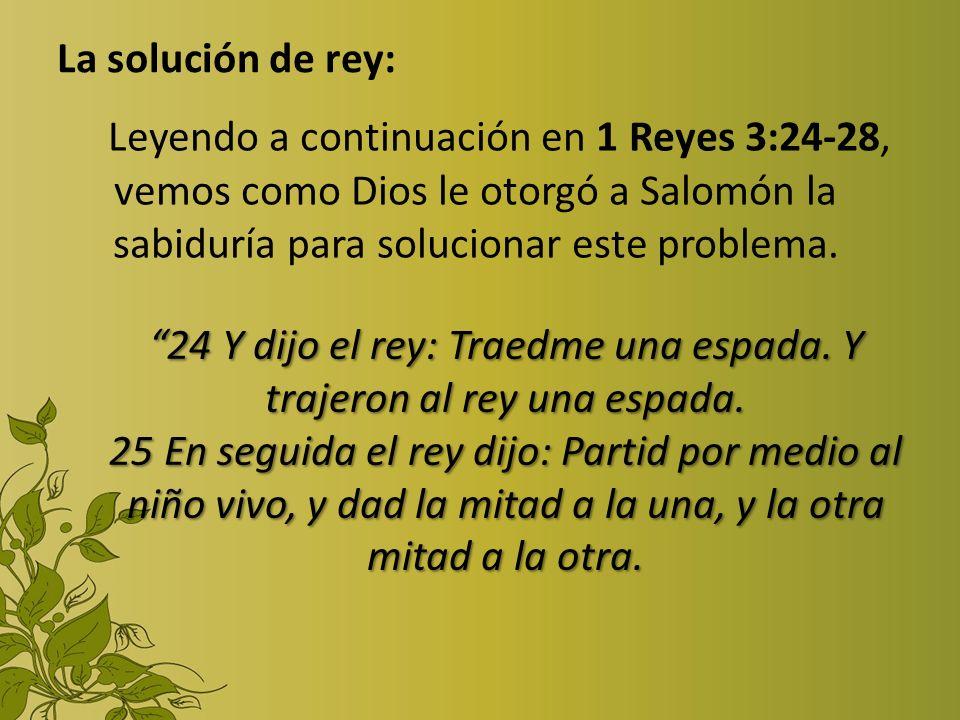La solución de rey: Leyendo a continuación en 1 Reyes 3:24-28, vemos como Dios le otorgó a Salomón la sabiduría para solucionar este problema. 24 Y di