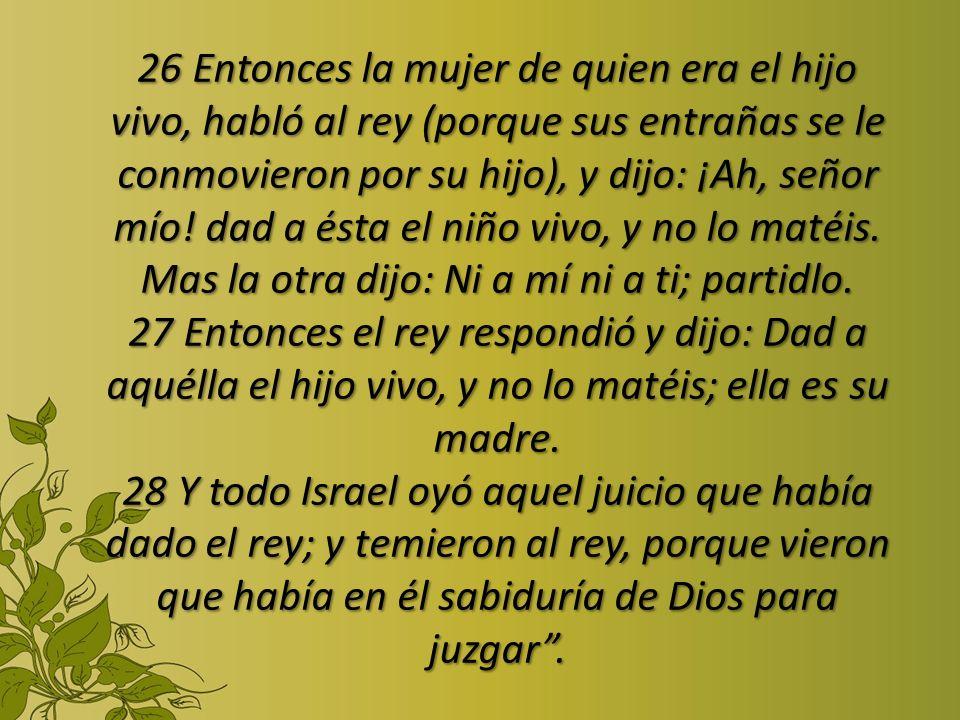 26 Entonces la mujer de quien era el hijo vivo, habló al rey (porque sus entrañas se le conmovieron por su hijo), y dijo: ¡Ah, señor mío! dad a ésta e