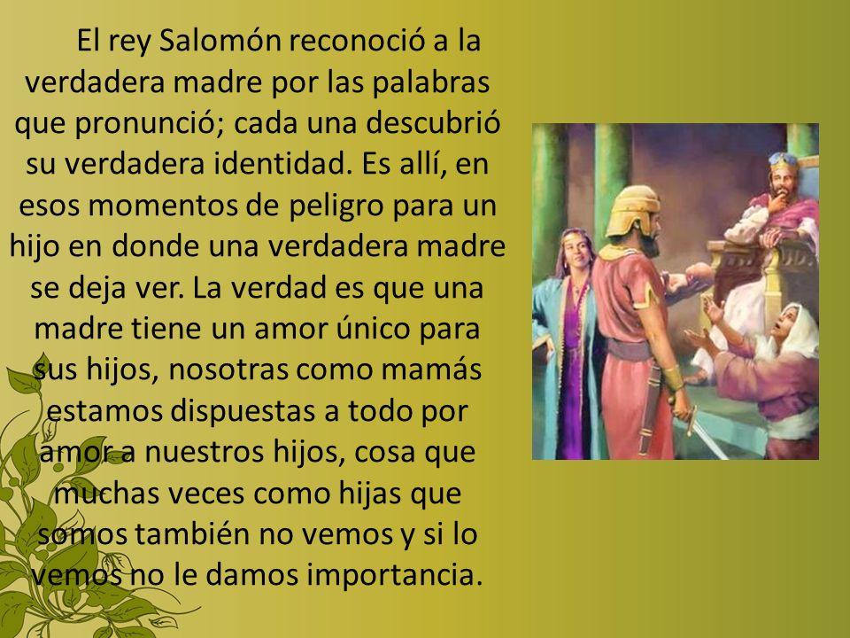 El rey Salomón reconoció a la verdadera madre por las palabras que pronunció; cada una descubrió su verdadera identidad. Es allí, en esos momentos de