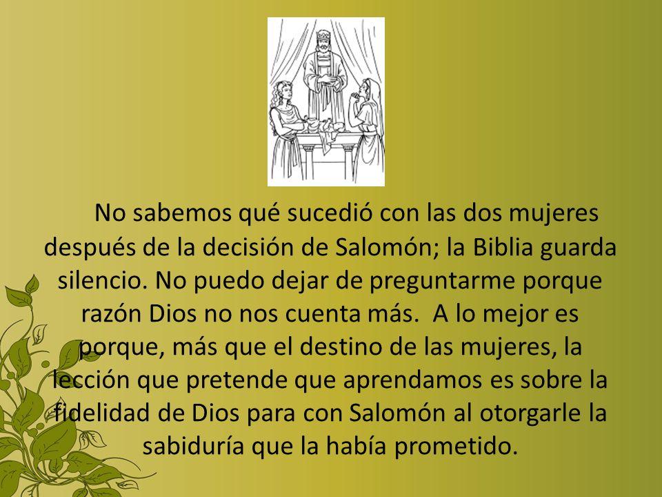 No sabemos qué sucedió con las dos mujeres después de la decisión de Salomón; la Biblia guarda silencio. No puedo dejar de preguntarme porque razón Di