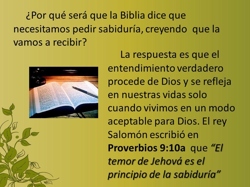 ¿Por qué será que la Biblia dice que necesitamos pedir sabiduría, creyendo que la vamos a recibir? El temor de Jehová es el principio de la sabiduría