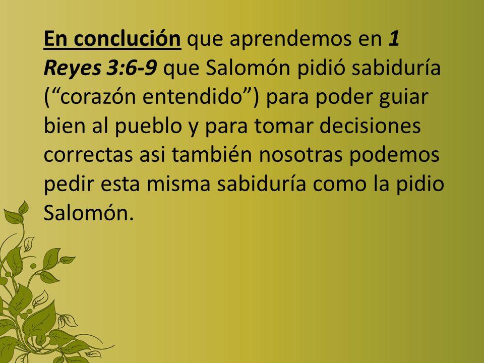 En conclución que aprendemos en 1 Reyes 3:6-9 que Salomón pidió sabiduría (corazón entendido) para poder guiar bien al pueblo y para tomar decisiones