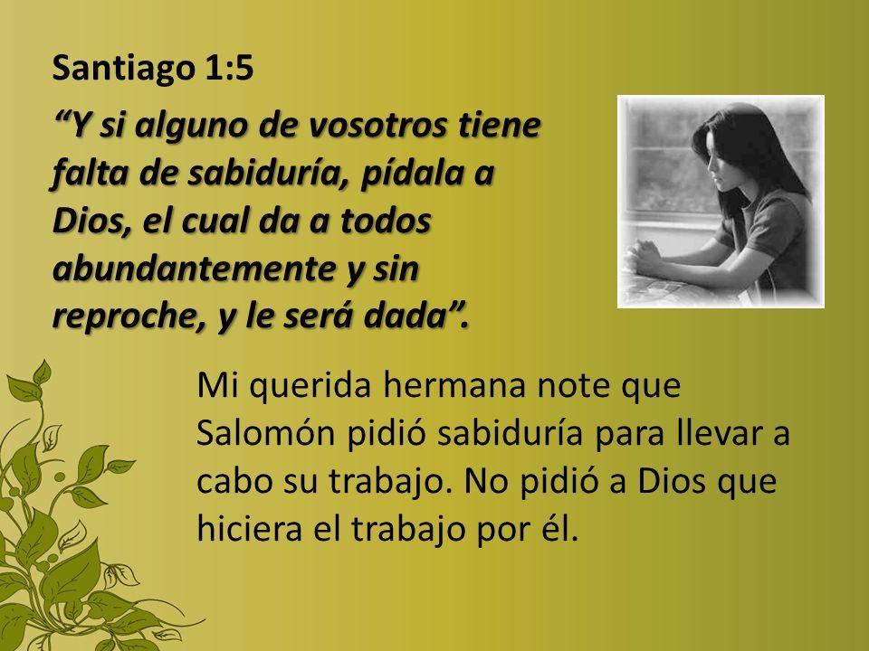 Santiago 1:5 Y si alguno de vosotros tiene falta de sabiduría, pídala a Dios, el cual da a todos abundantemente y sin reproche, y le será dada. Mi que