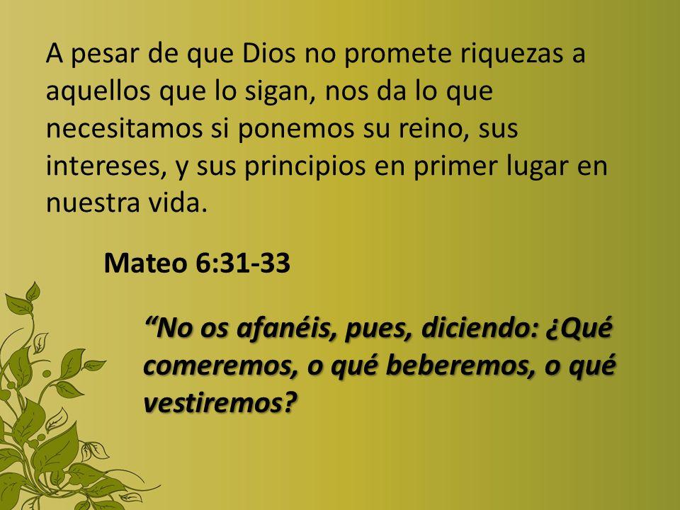 A pesar de que Dios no promete riquezas a aquellos que lo sigan, nos da lo que necesitamos si ponemos su reino, sus intereses, y sus principios en pri