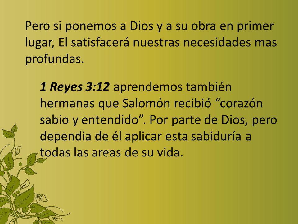 Pero si ponemos a Dios y a su obra en primer lugar, El satisfacerá nuestras necesidades mas profundas. 1 Reyes 3:12 aprendemos también hermanas que Sa